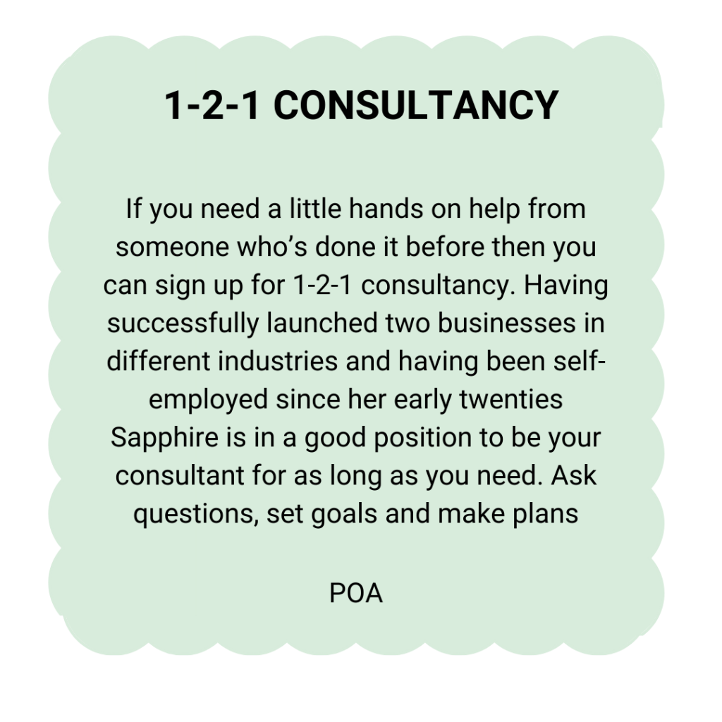 1-2-1 CONSULTANCY: If you need a little hands on help from someone who's done it before then you can sign up for 1-2-1 consultancy. Having successfully launched two businesses in different industries and having been self-employed since her early twenties Sapphire is in a good position to be your consultant for as long as you need. Ask questions, set goals and make plans