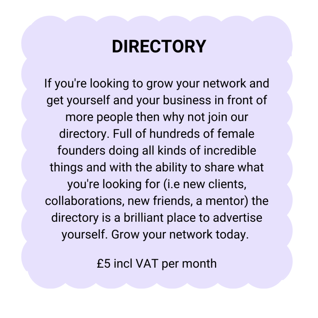 Directory | If you're looking to grow your network and get yourself and your business in front of more people then why not join our directory. Full of hundreds of female founders doing all kinds of incredible things and with the ability to share what you're looking for (i.e new clients, collaborations, new friends, a mentor) the directory is a brilliant place to advertise yourself. Grow your network today. | £5 + VAT per month